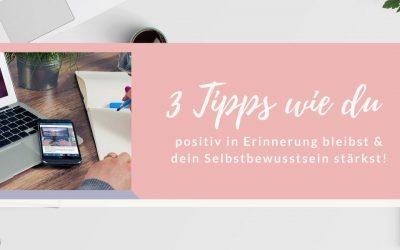 3 Tipps wie du in positiver Erinnerung bleibst und dein Selbstbewusstsein stärkst!
